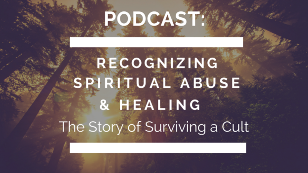 Podcast: The Story of Surviving a Cult - Recognizing Spiritual Abuse